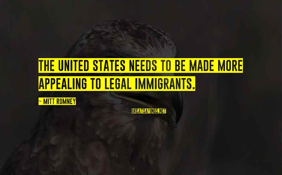 Legal Immigration Sayings By Mitt Romney: The United States needs to be made more appealing to legal immigrants.