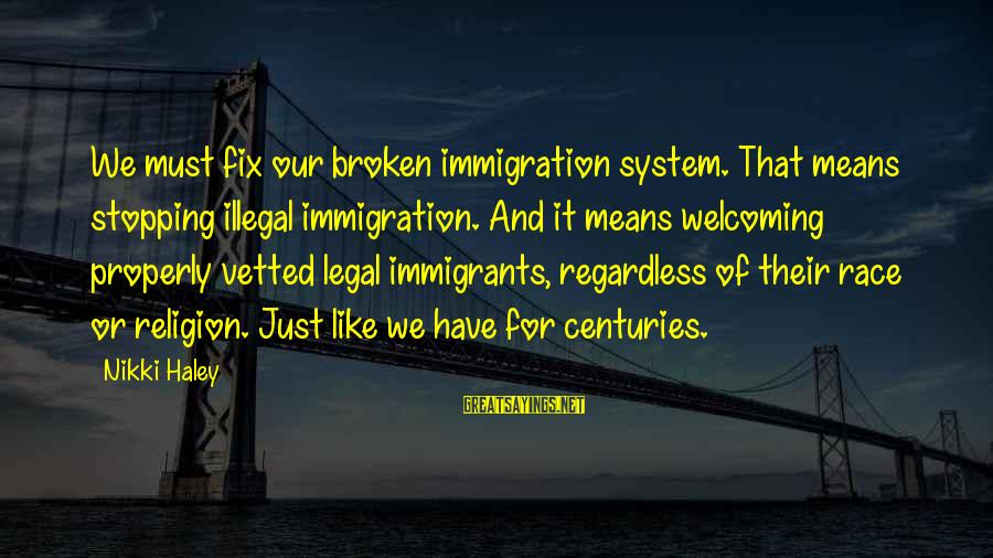 Legal Immigration Sayings By Nikki Haley: We must fix our broken immigration system. That means stopping illegal immigration. And it means