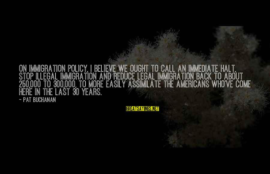 Legal Immigration Sayings By Pat Buchanan: On immigration policy, I believe we ought to call an immediate halt, stop illegal immigration