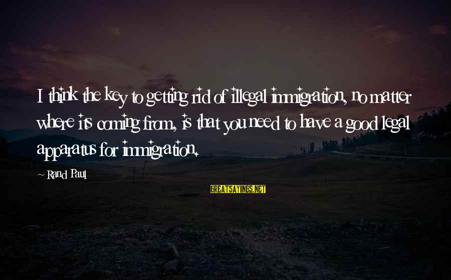 Legal Immigration Sayings By Rand Paul: I think the key to getting rid of illegal immigration, no matter where its coming