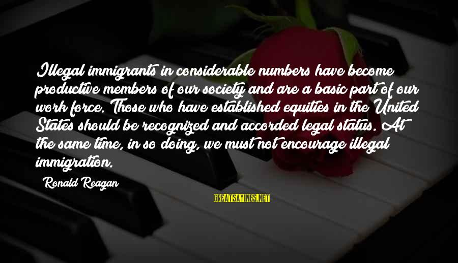 Legal Immigration Sayings By Ronald Reagan: Illegal immigrants in considerable numbers have become productive members of our society and are a