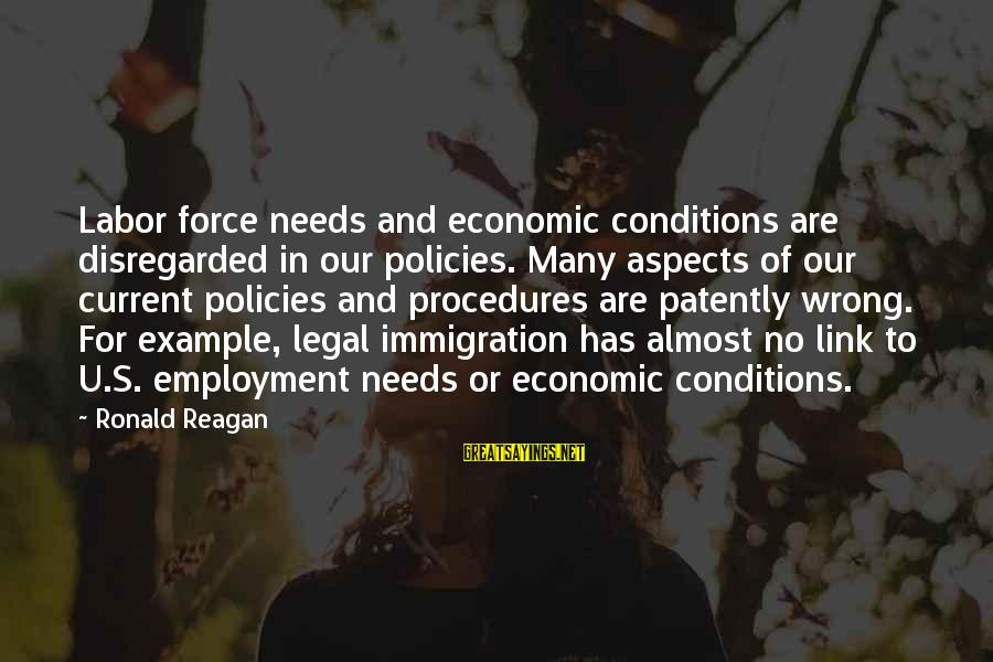 Legal Immigration Sayings By Ronald Reagan: Labor force needs and economic conditions are disregarded in our policies. Many aspects of our