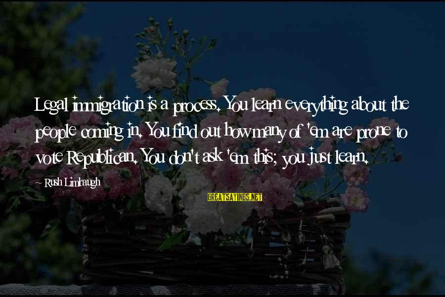Legal Immigration Sayings By Rush Limbaugh: Legal immigration is a process. You learn everything about the people coming in. You find