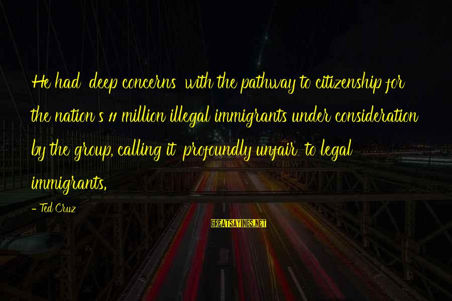 Legal Immigration Sayings By Ted Cruz: He had 'deep concerns' with the pathway to citizenship for the nation's 11 million illegal