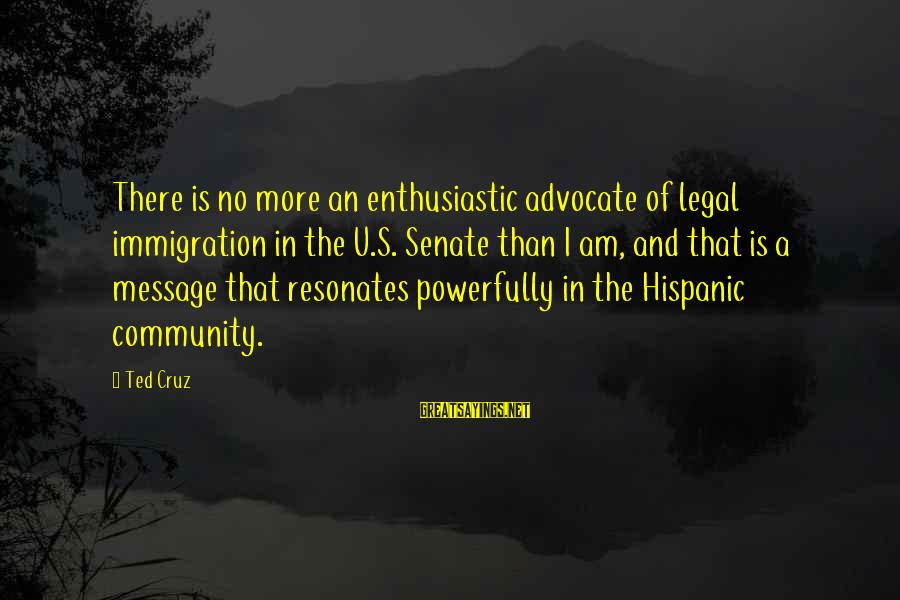 Legal Immigration Sayings By Ted Cruz: There is no more an enthusiastic advocate of legal immigration in the U.S. Senate than