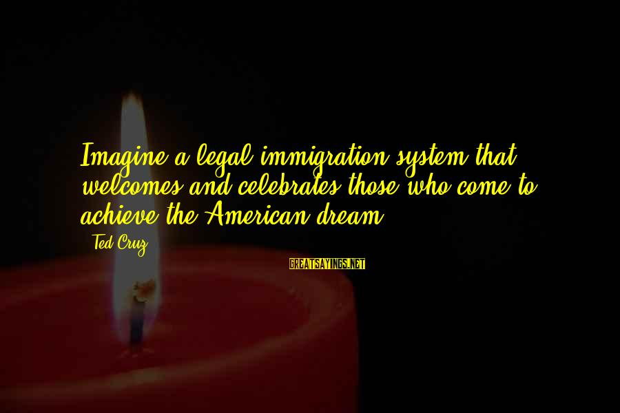 Legal Immigration Sayings By Ted Cruz: Imagine a legal immigration system that welcomes and celebrates those who come to achieve the