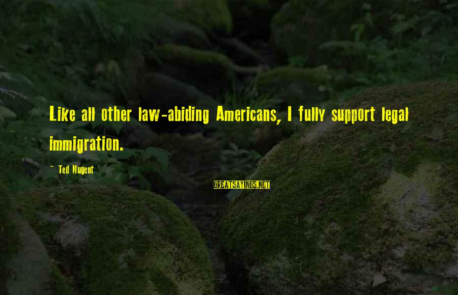 Legal Immigration Sayings By Ted Nugent: Like all other law-abiding Americans, I fully support legal immigration.