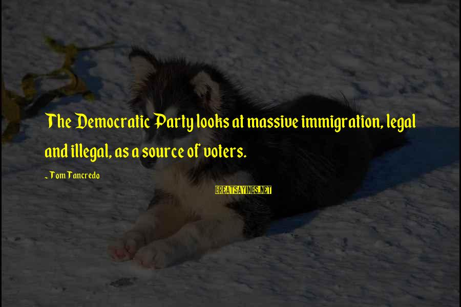 Legal Immigration Sayings By Tom Tancredo: The Democratic Party looks at massive immigration, legal and illegal, as a source of voters.