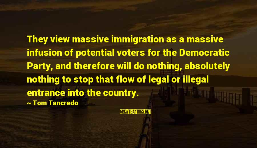Legal Immigration Sayings By Tom Tancredo: They view massive immigration as a massive infusion of potential voters for the Democratic Party,