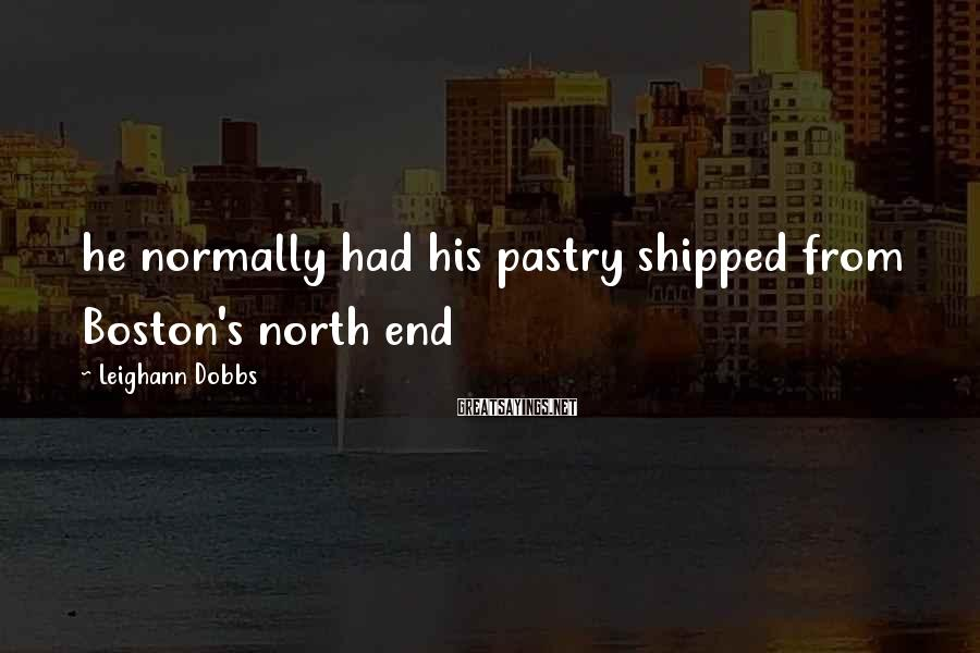 Leighann Dobbs Sayings: he normally had his pastry shipped from Boston's north end