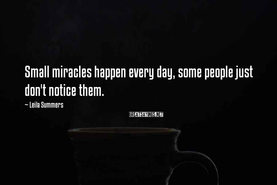 Leila Summers Sayings: Small miracles happen every day, some people just don't notice them.