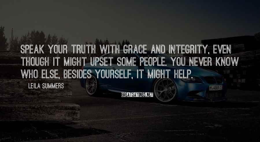 Leila Summers Sayings: Speak your truth with grace and integrity, even though it might upset some people. You