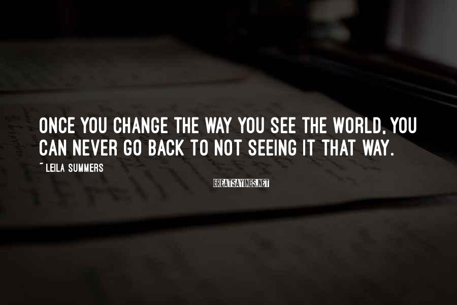 Leila Summers Sayings: Once you change the way you see the world, you can never go back to