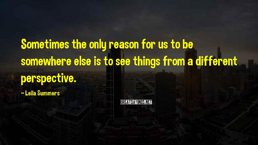Leila Summers Sayings: Sometimes the only reason for us to be somewhere else is to see things from