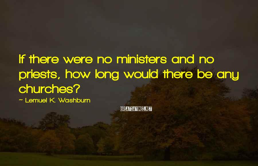 Lemuel K. Washburn Sayings: If there were no ministers and no priests, how long would there be any churches?
