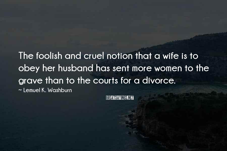 Lemuel K. Washburn Sayings: The foolish and cruel notion that a wife is to obey her husband has sent