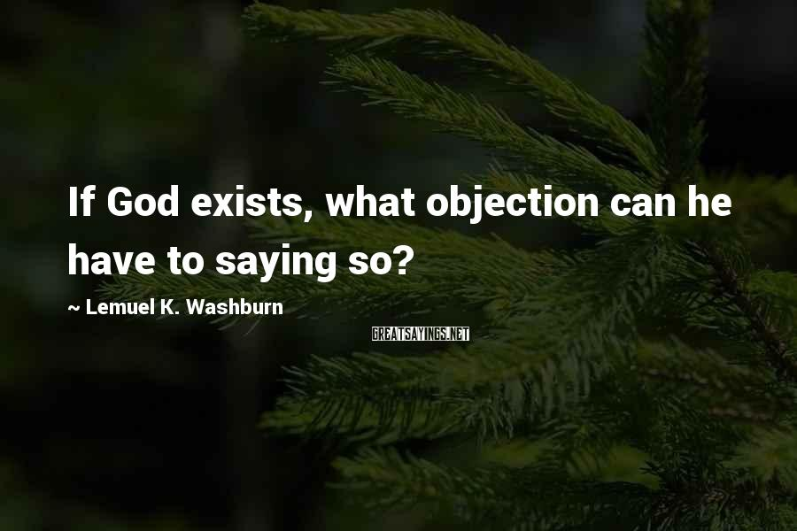 Lemuel K. Washburn Sayings: If God exists, what objection can he have to saying so?