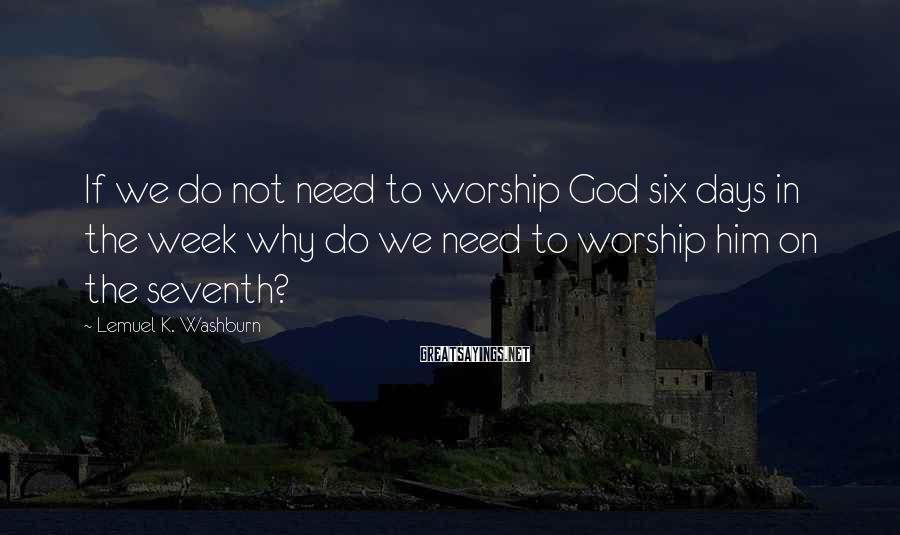 Lemuel K. Washburn Sayings: If we do not need to worship God six days in the week why do