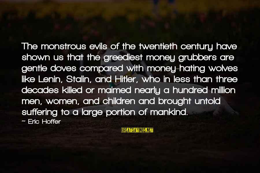 Lenin Stalin Sayings By Eric Hoffer: The monstrous evils of the twentieth century have shown us that the greediest money grubbers