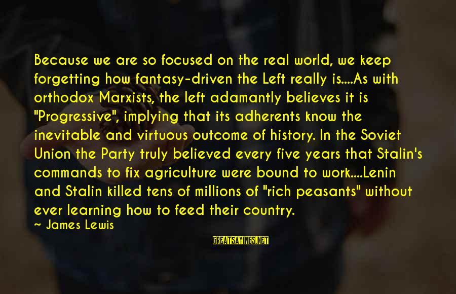 Lenin Stalin Sayings By James Lewis: Because we are so focused on the real world, we keep forgetting how fantasy-driven the