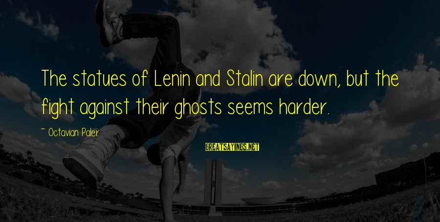 Lenin Stalin Sayings By Octavian Paler: The statues of Lenin and Stalin are down, but the fight against their ghosts seems
