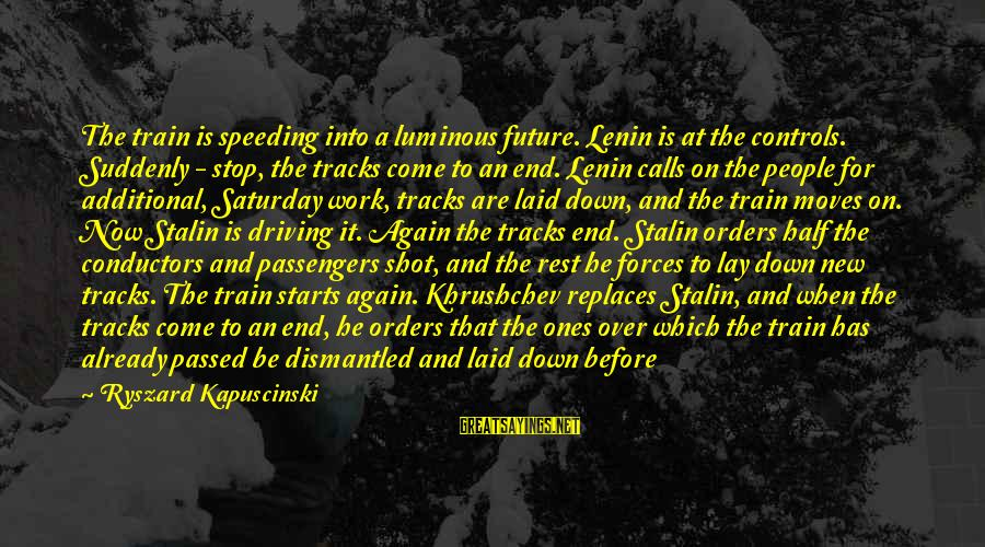 Lenin Stalin Sayings By Ryszard Kapuscinski: The train is speeding into a luminous future. Lenin is at the controls. Suddenly -
