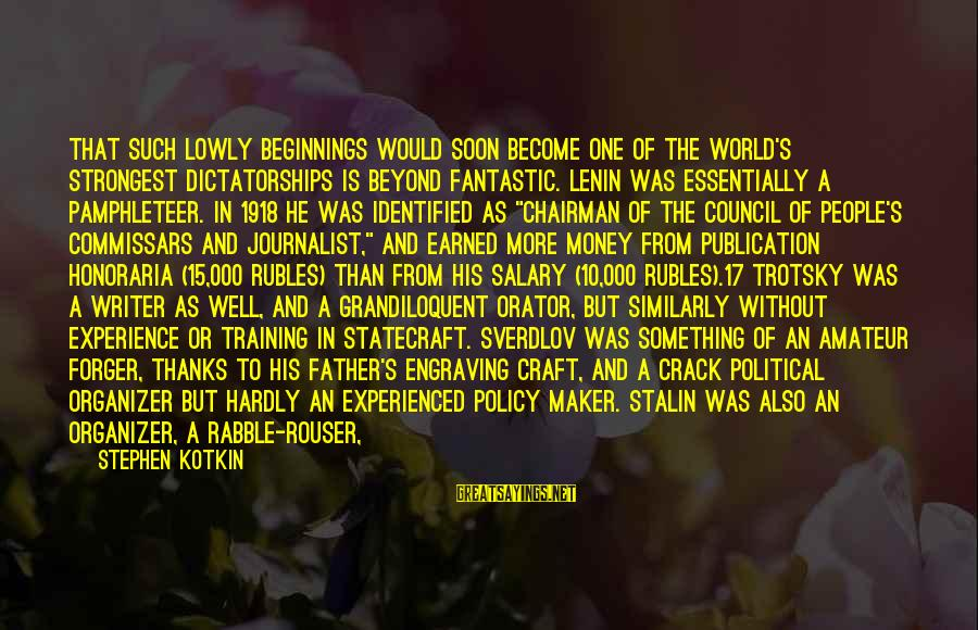 Lenin Stalin Sayings By Stephen Kotkin: That such lowly beginnings would soon become one of the world's strongest dictatorships is beyond