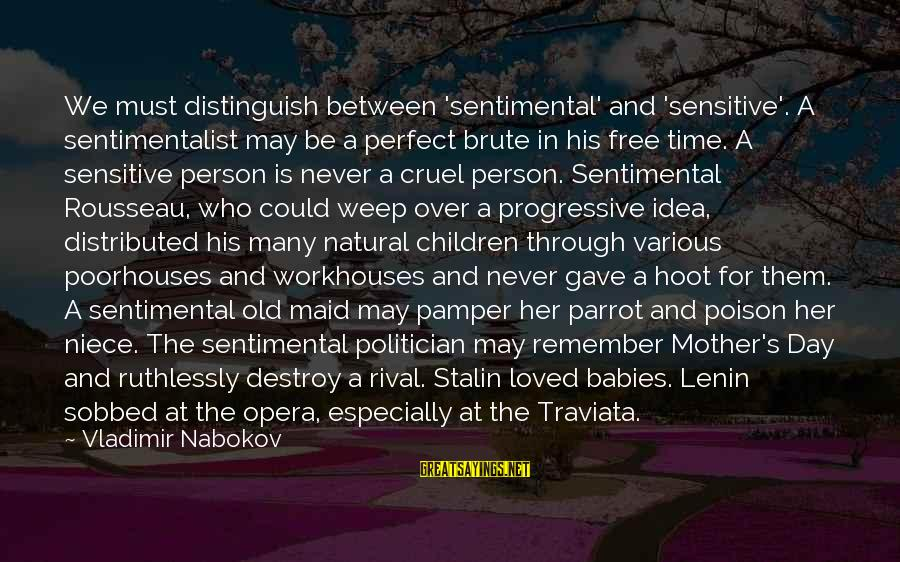 Lenin Stalin Sayings By Vladimir Nabokov: We must distinguish between 'sentimental' and 'sensitive'. A sentimentalist may be a perfect brute in