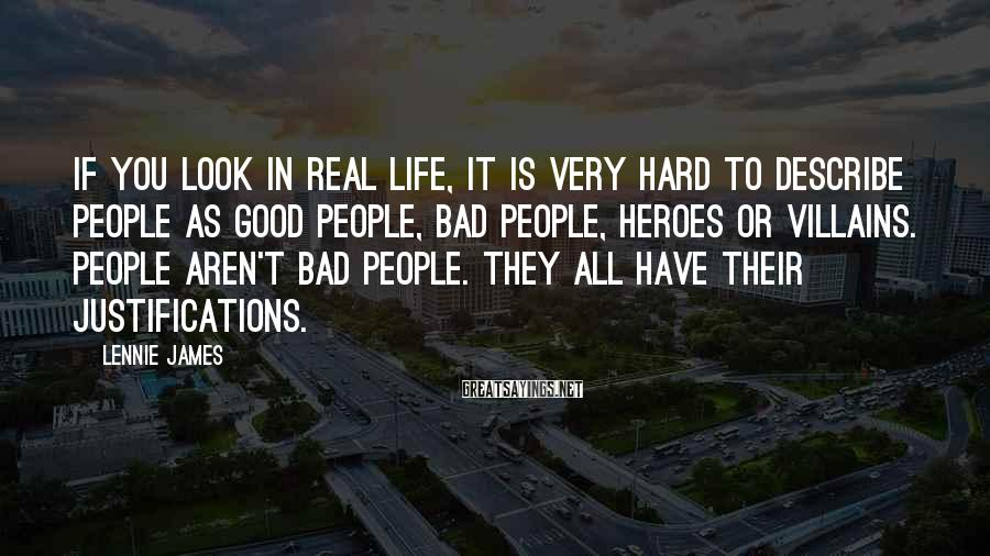 Lennie James Sayings: If you look in real life, it is very hard to describe people as good