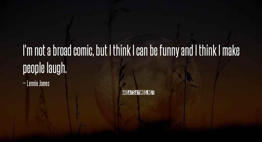 Lennie James Sayings: I'm not a broad comic, but I think I can be funny and I think