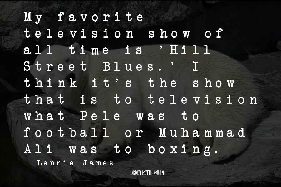 Lennie James Sayings: My favorite television show of all time is 'Hill Street Blues.' I think it's the