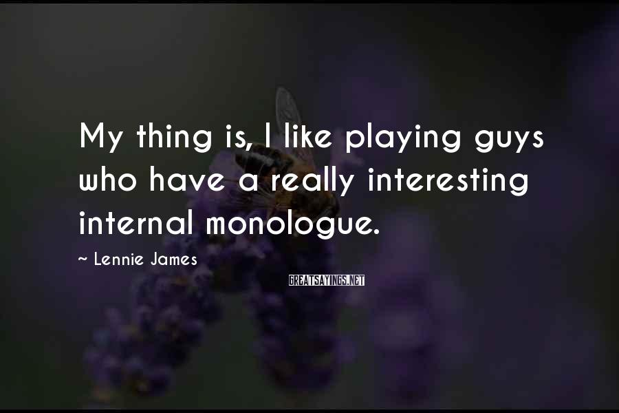 Lennie James Sayings: My thing is, I like playing guys who have a really interesting internal monologue.
