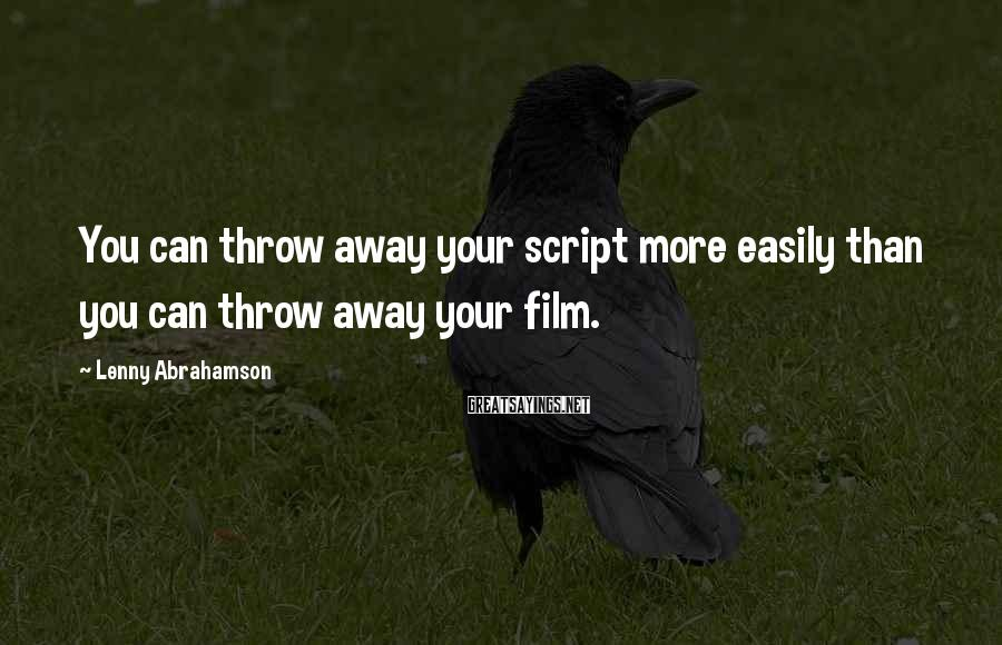 Lenny Abrahamson Sayings: You can throw away your script more easily than you can throw away your film.