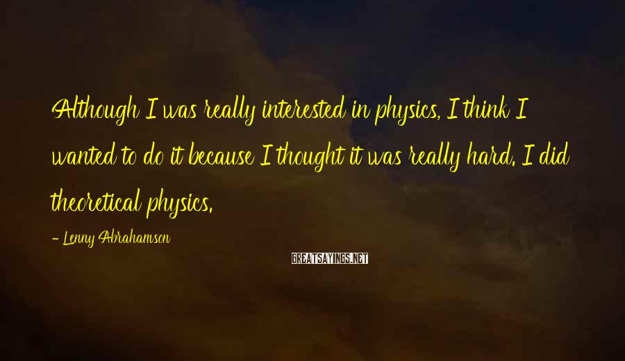 Lenny Abrahamson Sayings: Although I was really interested in physics, I think I wanted to do it because