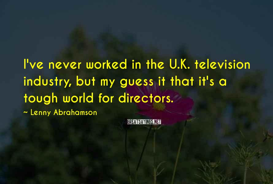 Lenny Abrahamson Sayings: I've never worked in the U.K. television industry, but my guess it that it's a