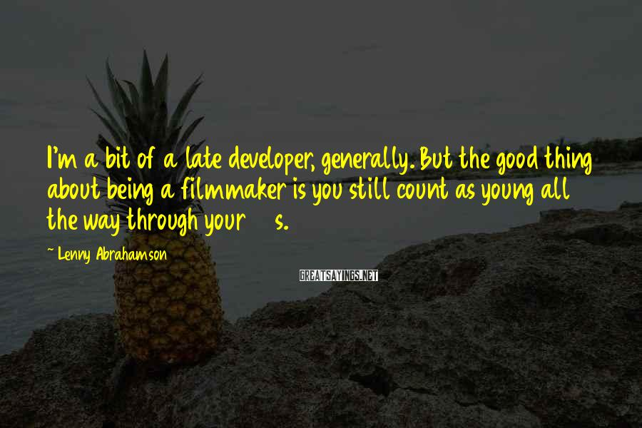Lenny Abrahamson Sayings: I'm a bit of a late developer, generally. But the good thing about being a