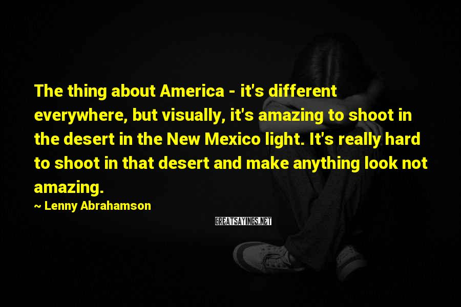 Lenny Abrahamson Sayings: The thing about America - it's different everywhere, but visually, it's amazing to shoot in