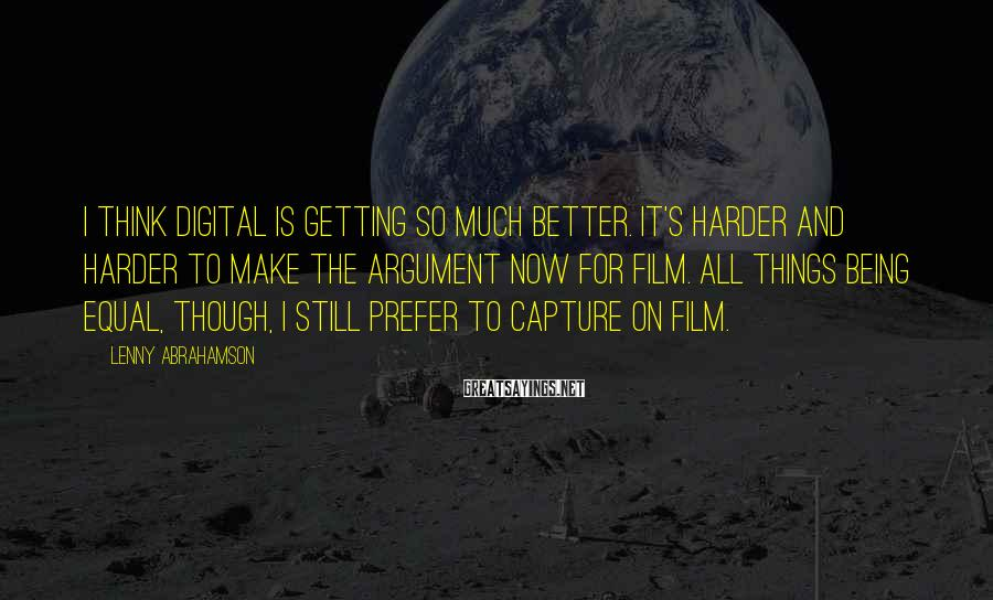 Lenny Abrahamson Sayings: I think digital is getting so much better. It's harder and harder to make the