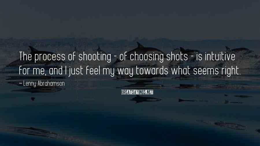 Lenny Abrahamson Sayings: The process of shooting - of choosing shots - is intuitive for me, and I
