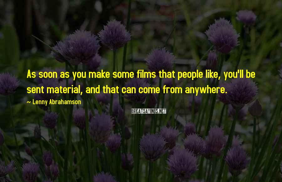 Lenny Abrahamson Sayings: As soon as you make some films that people like, you'll be sent material, and