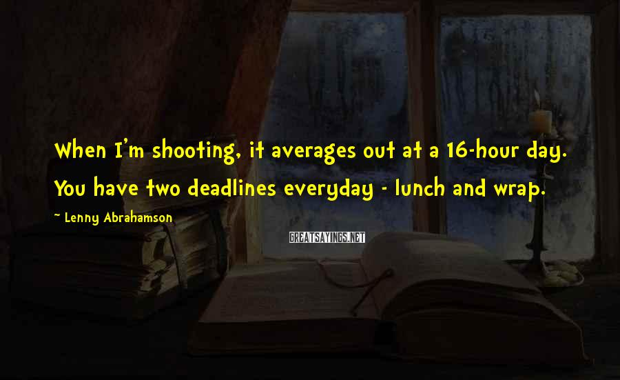 Lenny Abrahamson Sayings: When I'm shooting, it averages out at a 16-hour day. You have two deadlines everyday