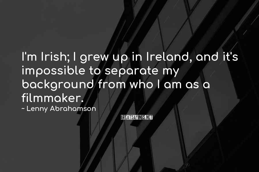 Lenny Abrahamson Sayings: I'm Irish; I grew up in Ireland, and it's impossible to separate my background from