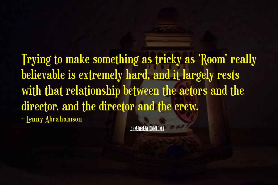 Lenny Abrahamson Sayings: Trying to make something as tricky as 'Room' really believable is extremely hard, and it