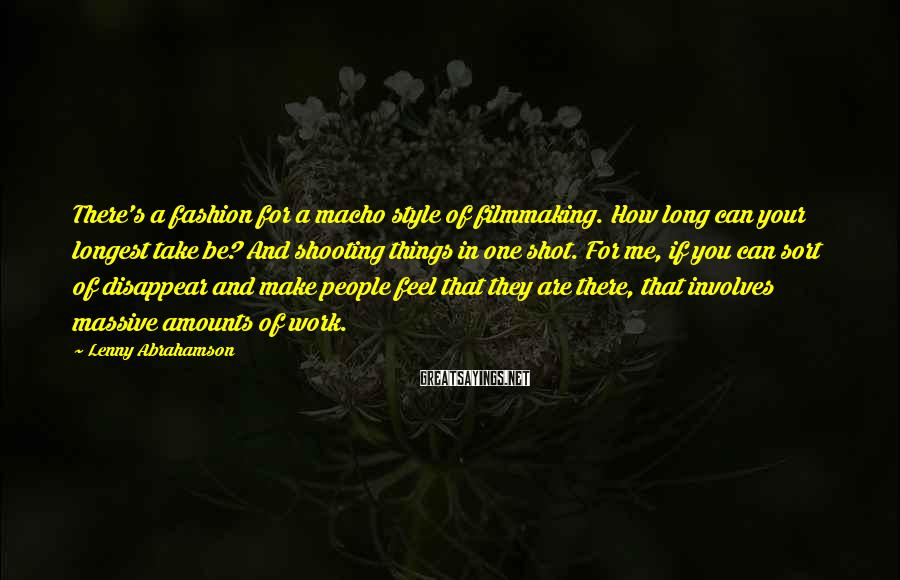 Lenny Abrahamson Sayings: There's a fashion for a macho style of filmmaking. How long can your longest take
