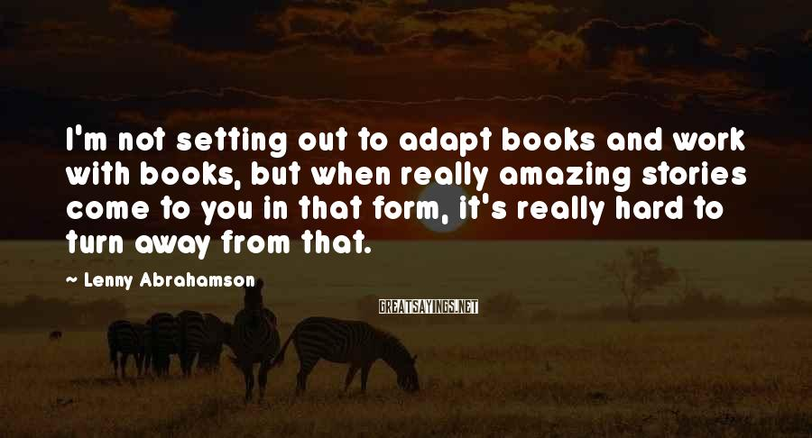 Lenny Abrahamson Sayings: I'm not setting out to adapt books and work with books, but when really amazing