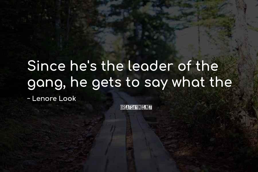 Lenore Look Sayings: Since he's the leader of the gang, he gets to say what the
