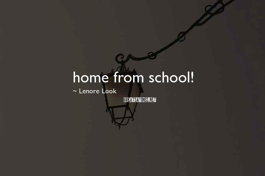 Lenore Look Sayings: home from school!