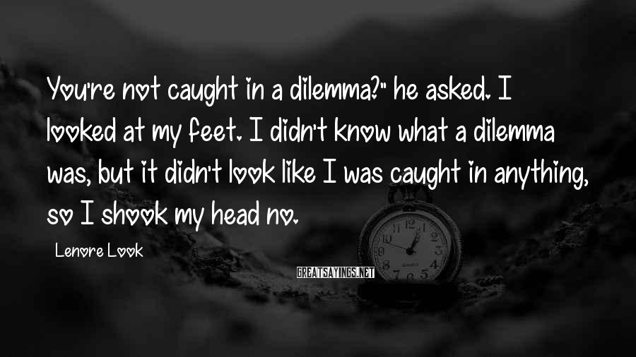 """Lenore Look Sayings: You're not caught in a dilemma?"""" he asked. I looked at my feet. I didn't"""