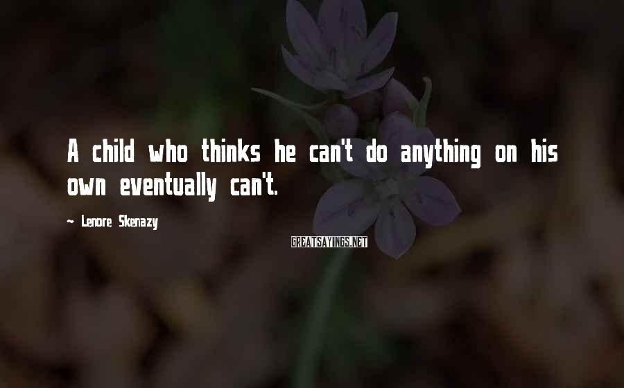 Lenore Skenazy Sayings: A child who thinks he can't do anything on his own eventually can't.