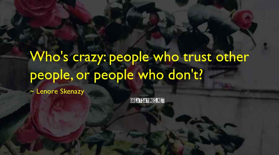 Lenore Skenazy Sayings: Who's crazy: people who trust other people, or people who don't?